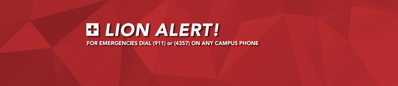 Lion Alert: FOR EMERGENCIES DIAL (911) OR (4357) ON ANY CAMPUS PHONE